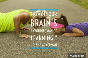 """""""Play is our brain's favourite way of learning."""""""