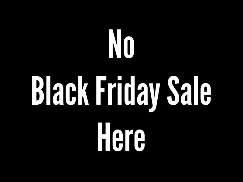 No sale No Black Friday Sale Here