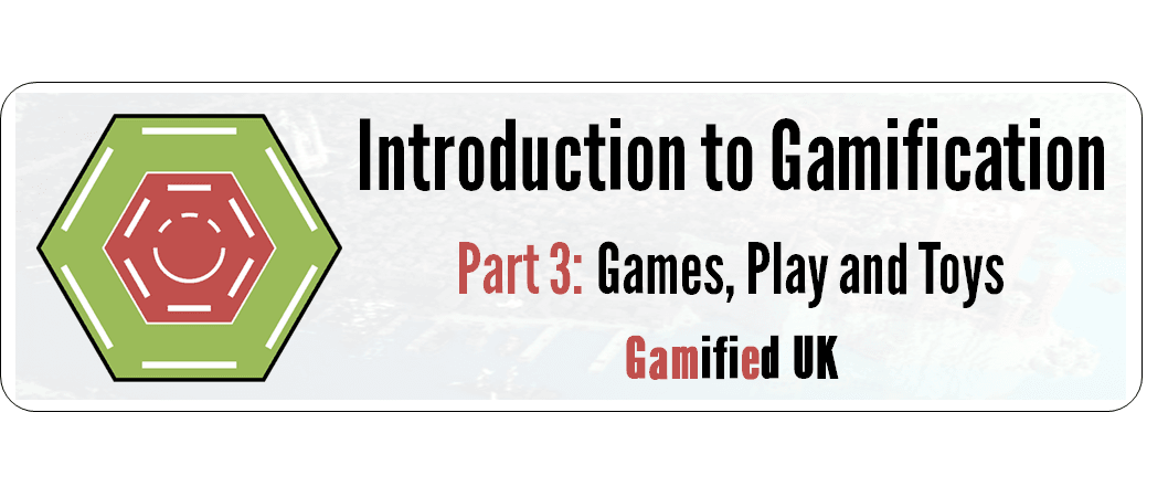 Intro to Gamification Part 3 Introduction to Gamification Part 3 Games Play and Toys